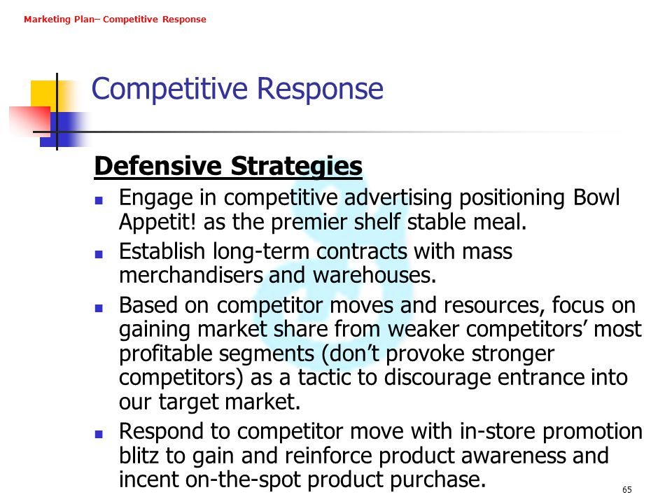 65 Competitive Response Defensive Strategies Engage in competitive advertising positioning Bowl Appetit! as the premier shelf stable meal. Establish l