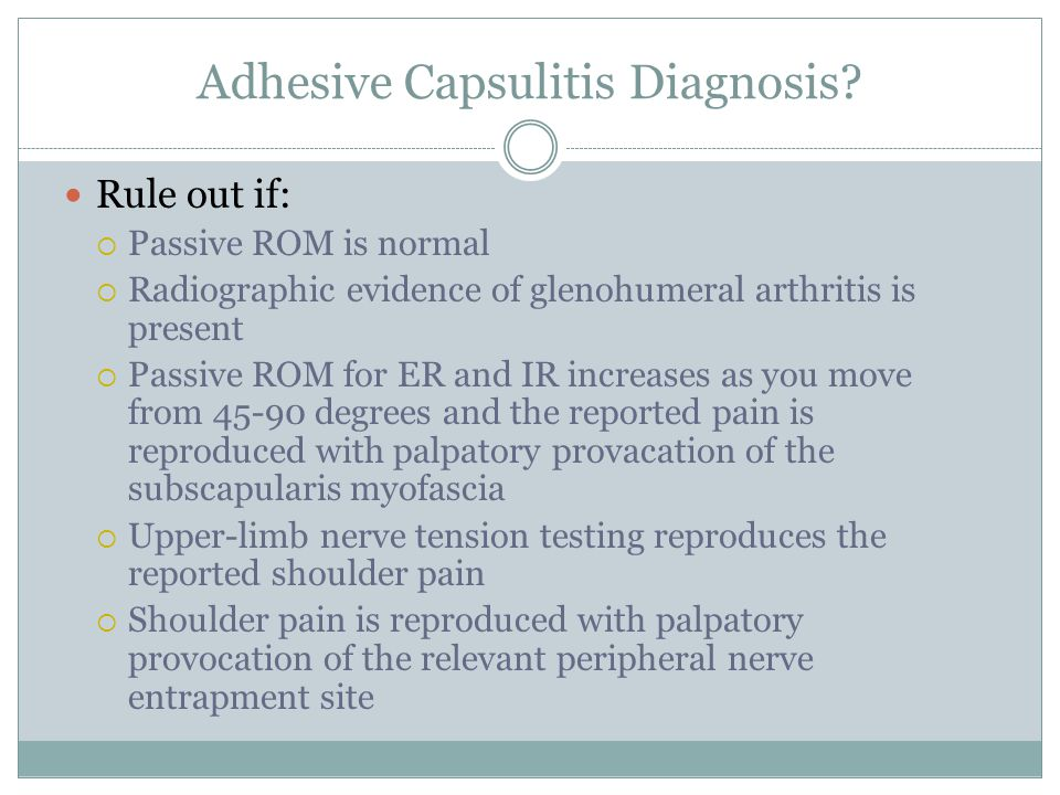 Adhesive Capsulitis Diagnosis? Rule out if:  Passive ROM is normal  Radiographic evidence of glenohumeral arthritis is present  Passive ROM for ER