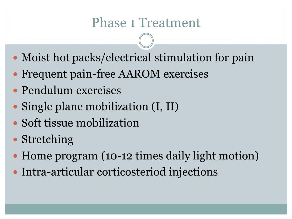 Phase 1 Treatment Moist hot packs/electrical stimulation for pain Frequent pain-free AAROM exercises Pendulum exercises Single plane mobilization (I, II) Soft tissue mobilization Stretching Home program (10-12 times daily light motion) Intra-articular corticosteriod injections