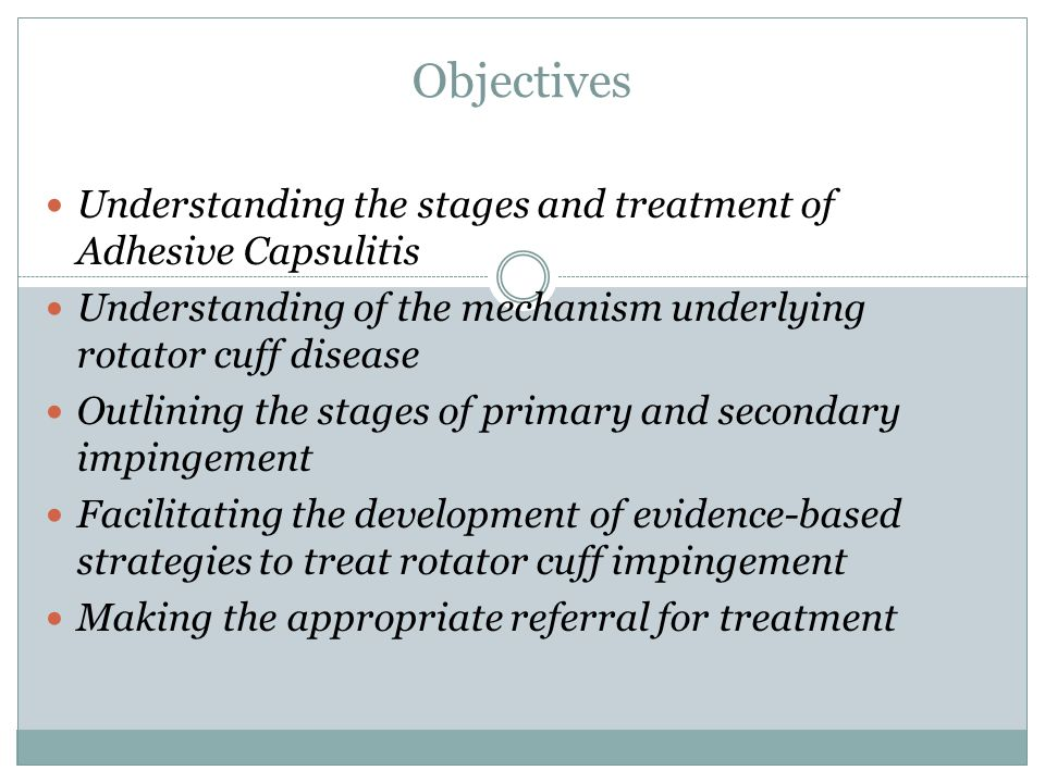 Objectives Understanding the stages and treatment of Adhesive Capsulitis Understanding of the mechanism underlying rotator cuff disease Outlining the stages of primary and secondary impingement Facilitating the development of evidence-based strategies to treat rotator cuff impingement Making the appropriate referral for treatment