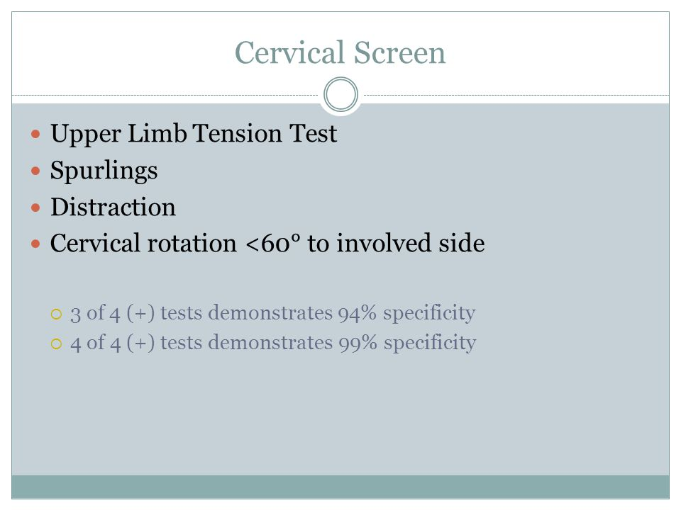 Cervical Screen Upper Limb Tension Test Spurlings Distraction Cervical rotation <60° to involved side  3 of 4 (+) tests demonstrates 94% specificity  4 of 4 (+) tests demonstrates 99% specificity