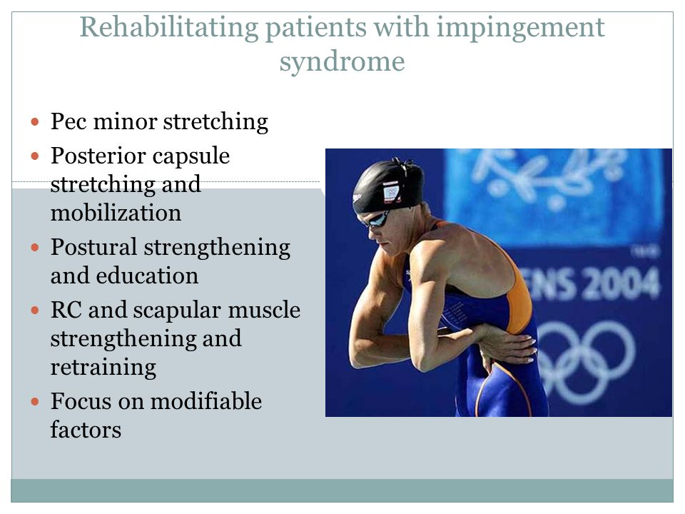 Rehabilitating patients with impingement syndrome Pec minor stretching Posterior capsule stretching and mobilization Postural strengthening and education RC and scapular muscle strengthening and retraining Focus on modifiable factors