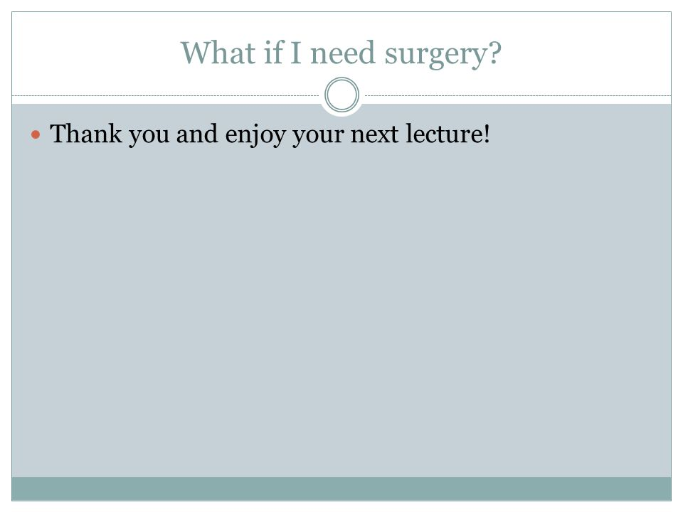 What if I need surgery? Thank you and enjoy your next lecture!