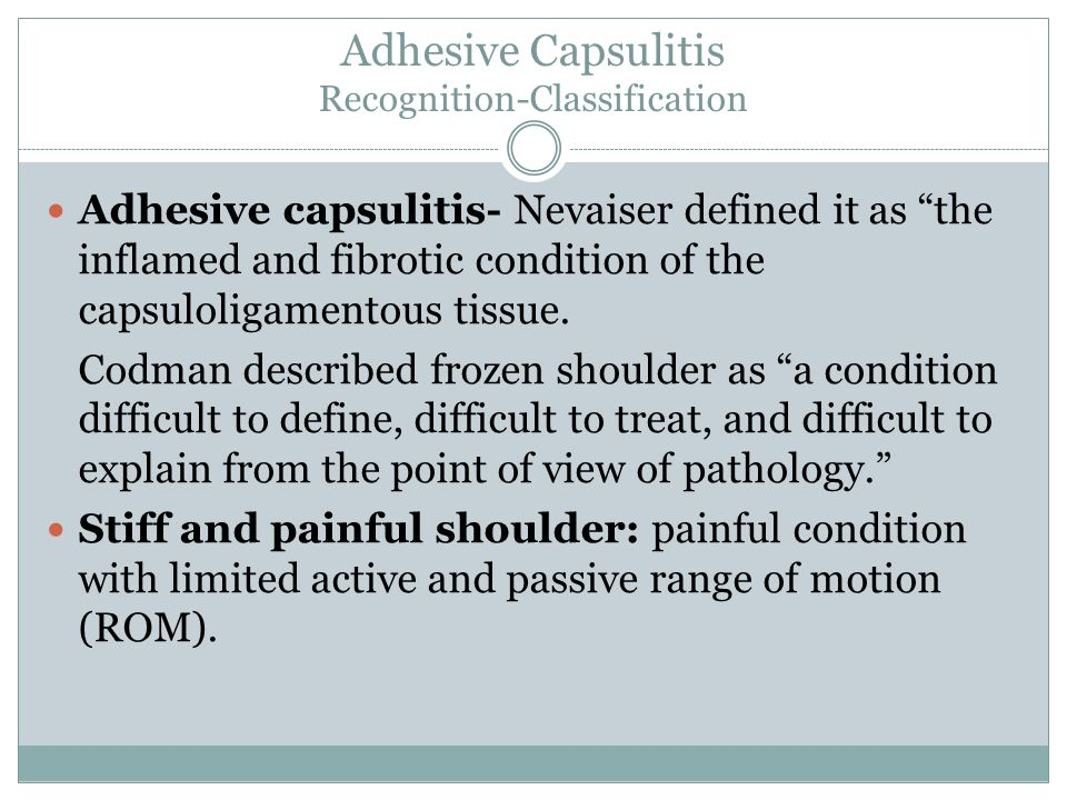 Adhesive Capsulitis Recognition-Classification Adhesive capsulitis- Nevaiser defined it as the inflamed and fibrotic condition of the capsuloligamentous tissue.