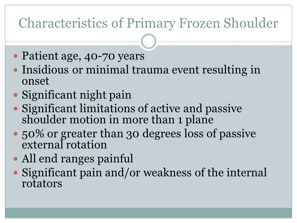 Characteristics of Primary Frozen Shoulder Patient age, 40-70 years Insidious or minimal trauma event resulting in onset Significant night pain Significant limitations of active and passive shoulder motion in more than 1 plane 50% or greater than 30 degrees loss of passive external rotation All end ranges painful Significant pain and/or weakness of the internal rotators