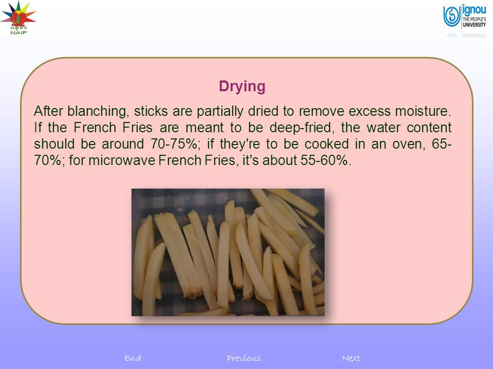 Drying After blanching, sticks are partially dried to remove excess moisture. If the French Fries are meant to be deep-fried, the water content should