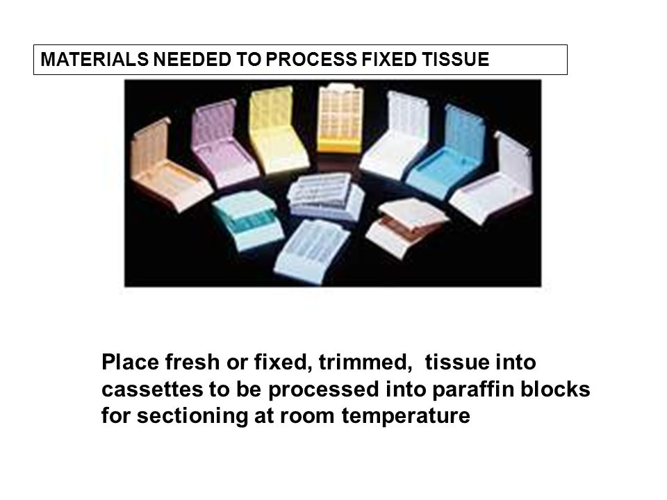 Place fresh or fixed, trimmed, tissue into cassettes to be processed into paraffin blocks for sectioning at room temperature MATERIALS NEEDED TO PROCESS FIXED TISSUE