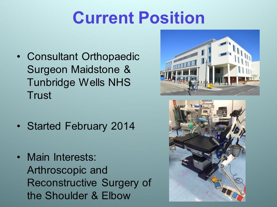 Current Position Consultant Orthopaedic Surgeon Maidstone & Tunbridge Wells NHS Trust Started February 2014 Main Interests: Arthroscopic and Reconstru