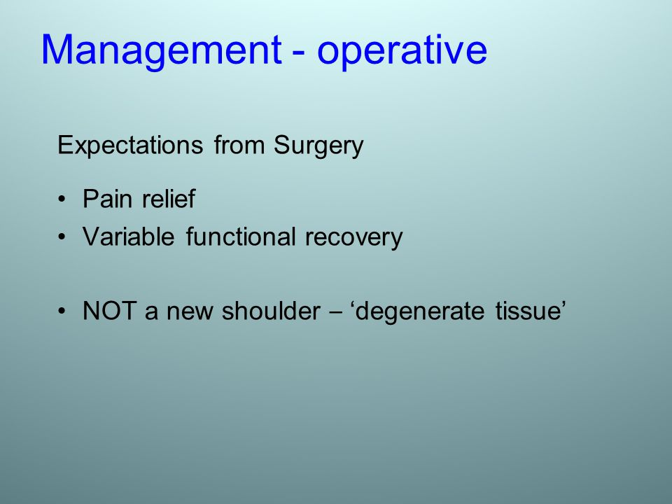 Management - operative Expectations from Surgery Pain relief Variable functional recovery NOT a new shoulder – ' degenerate tissue '