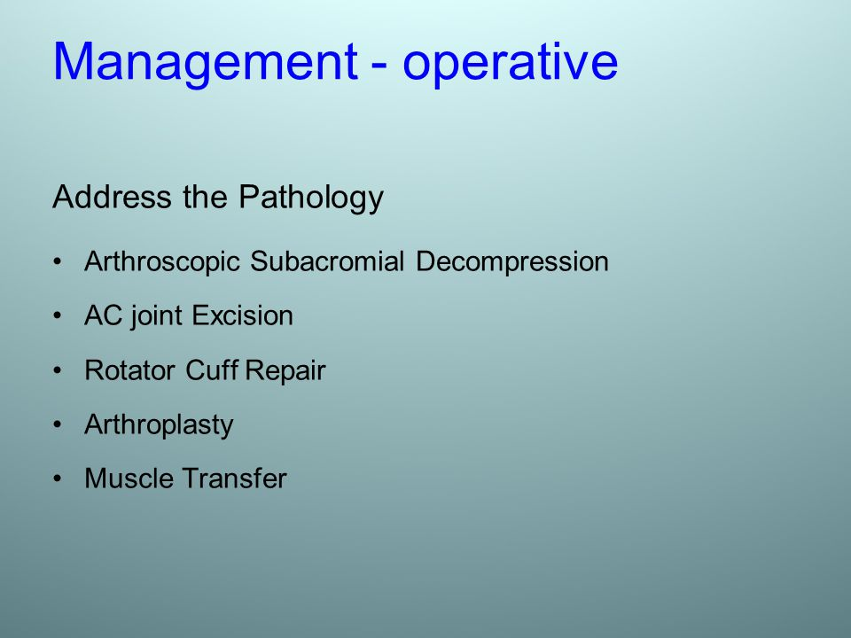 Management - operative Address the Pathology Arthroscopic Subacromial Decompression AC joint Excision Rotator Cuff Repair Arthroplasty Muscle Transfer