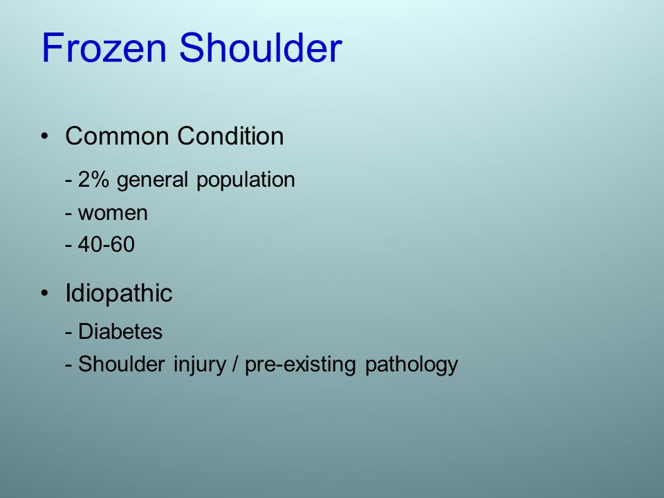 Frozen Shoulder Common Condition - 2% general population - women - 40-60 Idiopathic - Diabetes - Shoulder injury / pre-existing pathology
