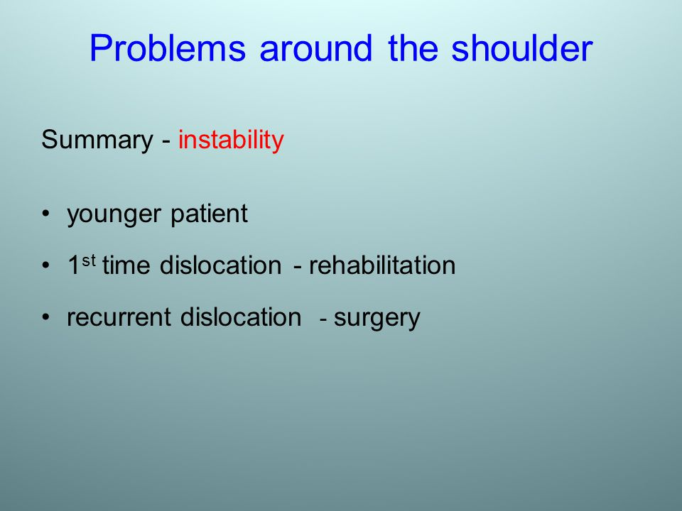 Problems around the shoulder Summary - instability younger patient 1 st time dislocation - rehabilitation recurrent dislocation - surgery