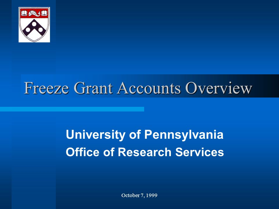 October 7, 1999 Freeze Grant Accounts Overview University of Pennsylvania Office of Research Services