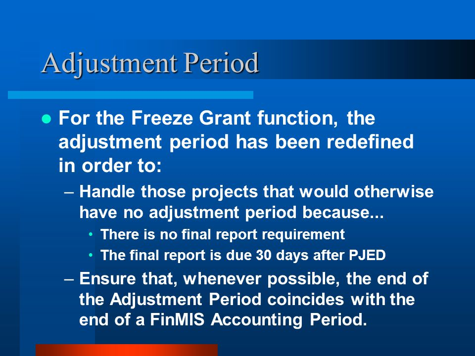 Adjustment Period For the Freeze Grant function, the adjustment period has been redefined in order to: –Handle those projects that would otherwise have no adjustment period because...