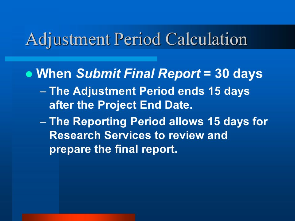 Adjustment Period Calculation When Submit Final Report = 30 days –The Adjustment Period ends 15 days after the Project End Date.