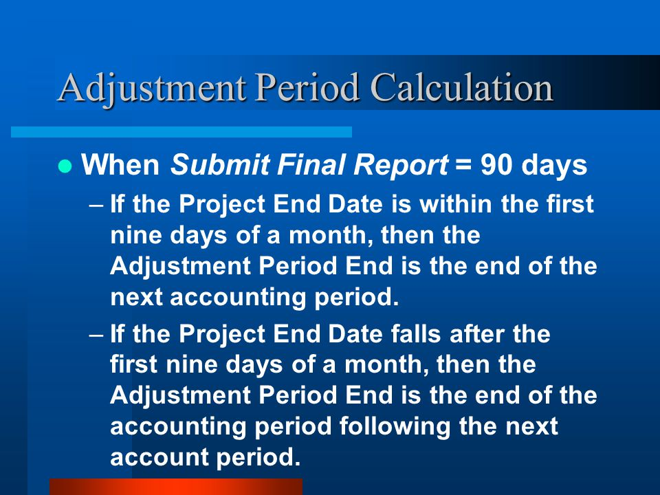 Adjustment Period Calculation When Submit Final Report = 90 days –If the Project End Date is within the first nine days of a month, then the Adjustment Period End is the end of the next accounting period.