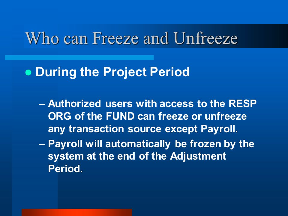 Who can Freeze and Unfreeze During the Project Period –Authorized users with access to the RESP ORG of the FUND can freeze or unfreeze any transaction source except Payroll.