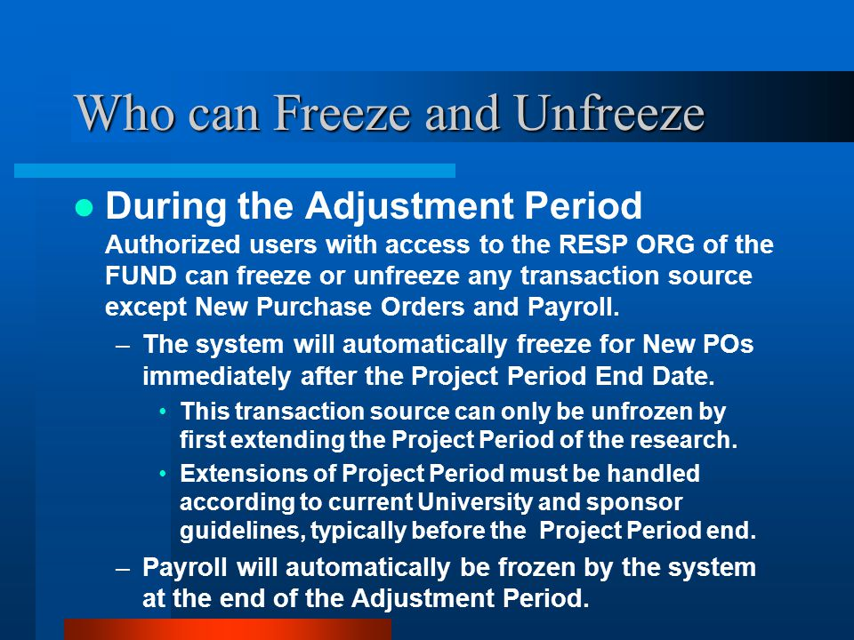Who can Freeze and Unfreeze During the Adjustment Period Authorized users with access to the RESP ORG of the FUND can freeze or unfreeze any transaction source except New Purchase Orders and Payroll.