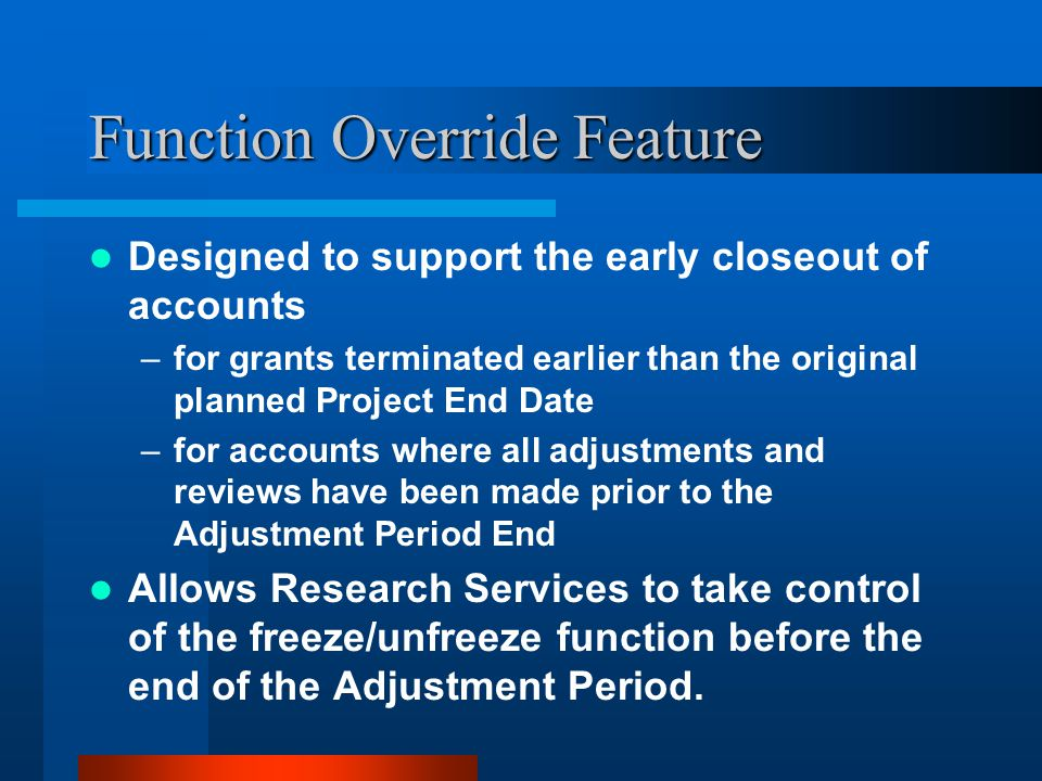 Function Override Feature Designed to support the early closeout of accounts –for grants terminated earlier than the original planned Project End Date –for accounts where all adjustments and reviews have been made prior to the Adjustment Period End Allows Research Services to take control of the freeze/unfreeze function before the end of the Adjustment Period.