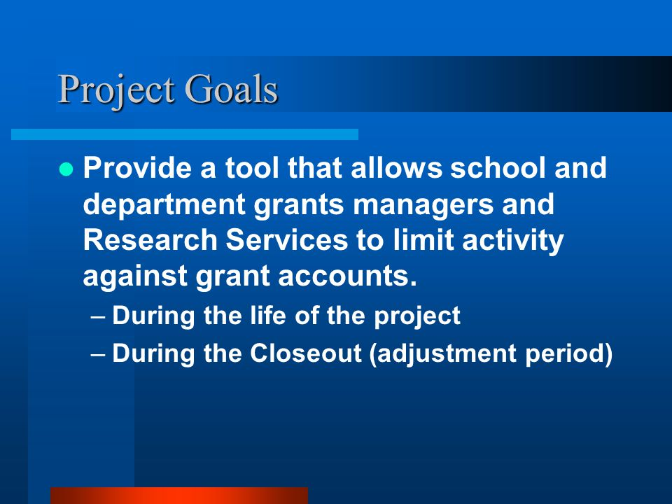Project Goals Provide a tool that allows school and department grants managers and Research Services to limit activity against grant accounts.