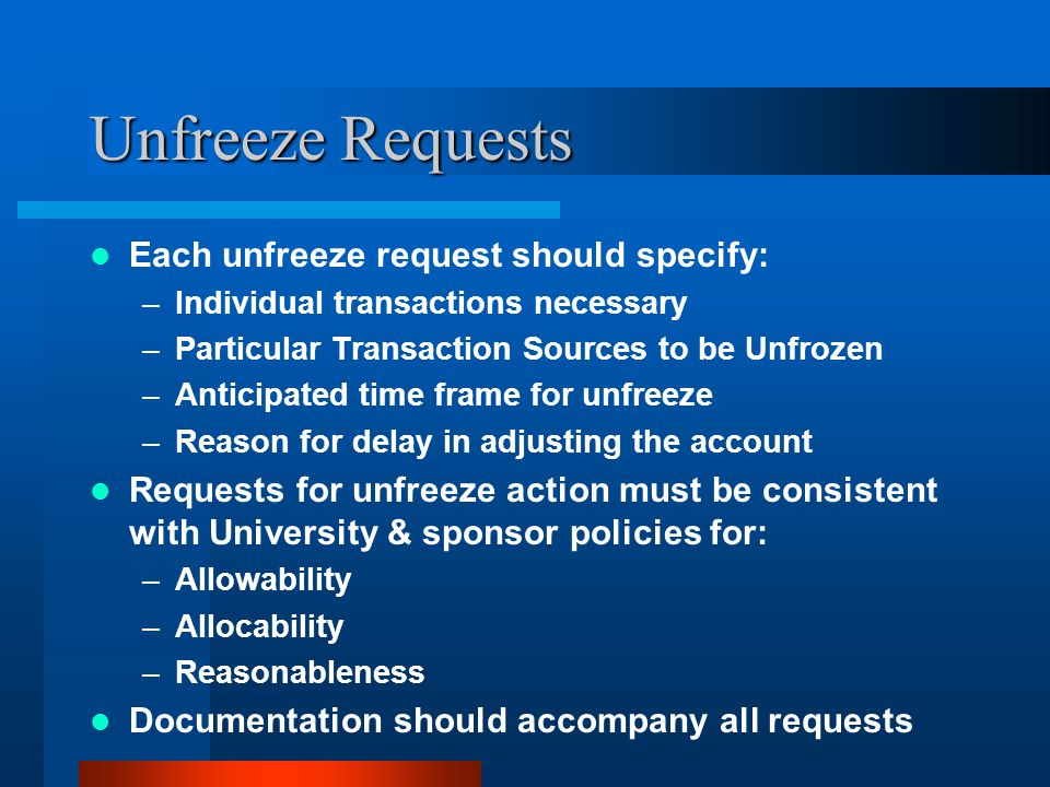 Unfreeze Requests Each unfreeze request should specify: –Individual transactions necessary –Particular Transaction Sources to be Unfrozen –Anticipated time frame for unfreeze –Reason for delay in adjusting the account Requests for unfreeze action must be consistent with University & sponsor policies for: –Allowability –Allocability –Reasonableness Documentation should accompany all requests