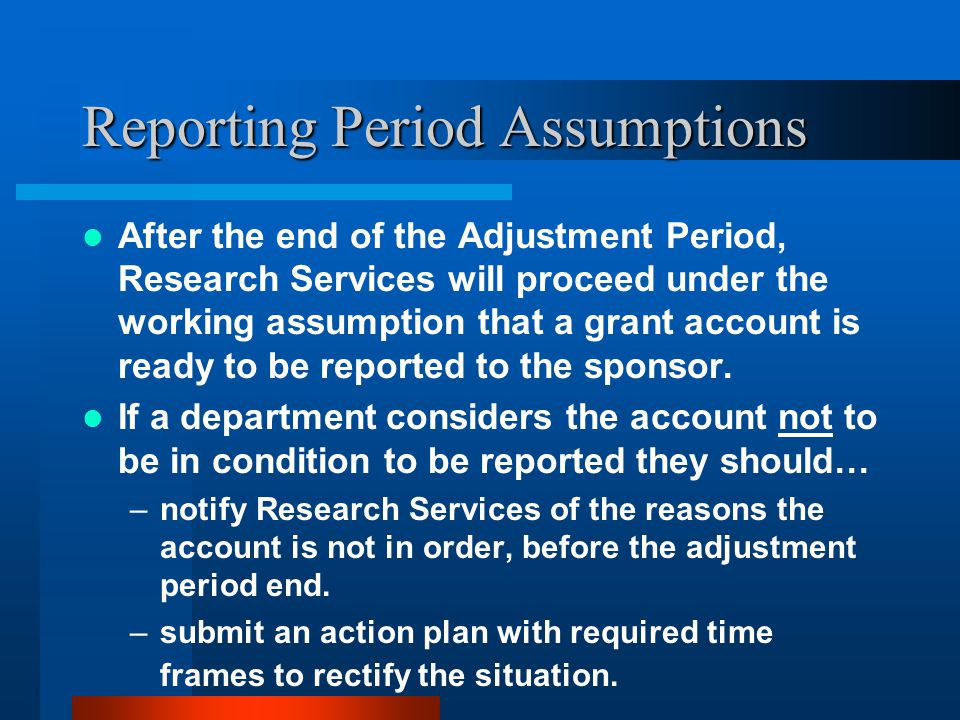 Reporting Period Assumptions After the end of the Adjustment Period, Research Services will proceed under the working assumption that a grant account is ready to be reported to the sponsor.