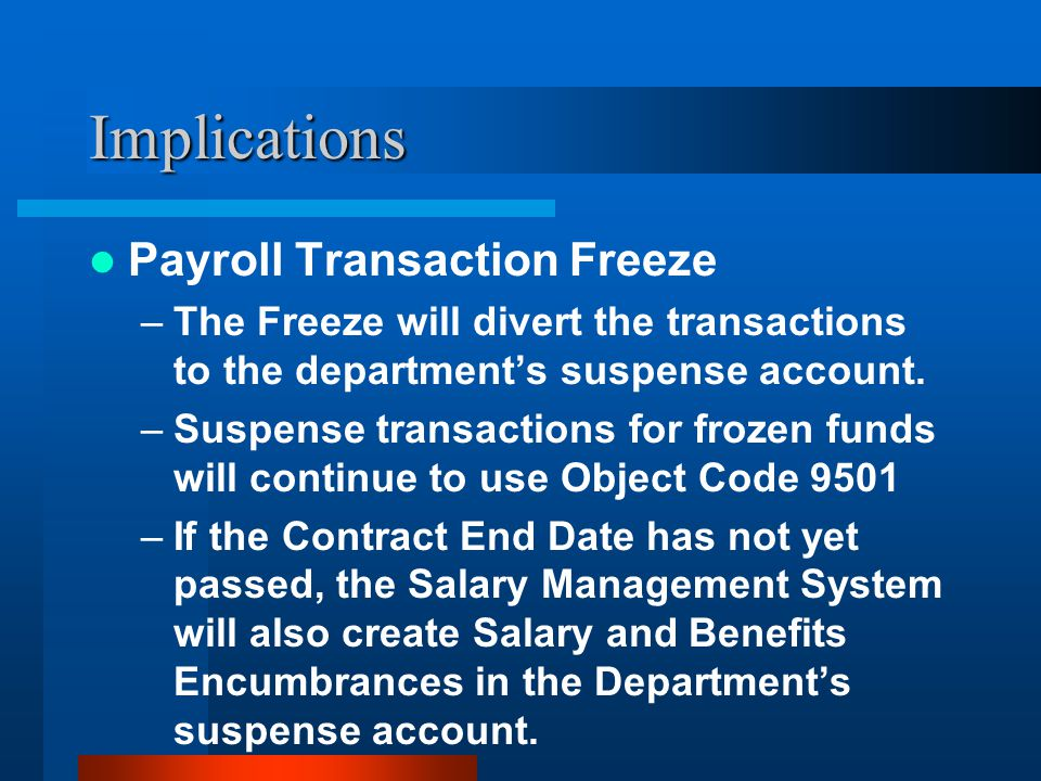 Implications Payroll Transaction Freeze –The Freeze will divert the transactions to the department's suspense account.