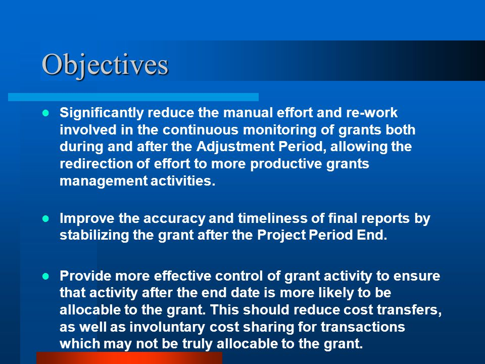 Objectives Significantly reduce the manual effort and re-work involved in the continuous monitoring of grants both during and after the Adjustment Period, allowing the redirection of effort to more productive grants management activities.