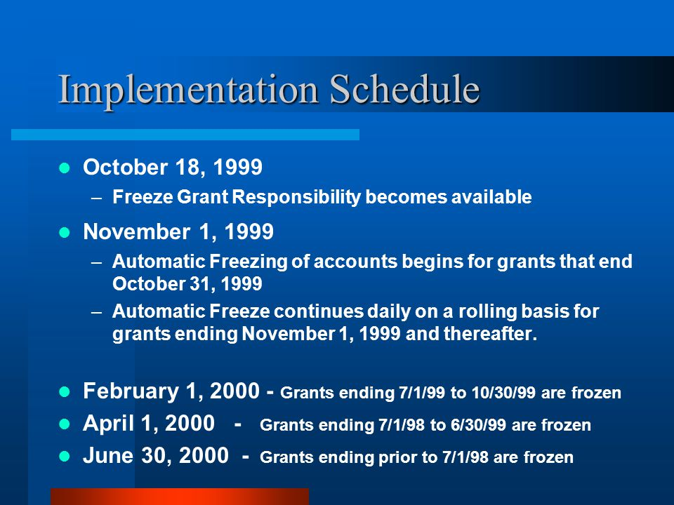 Implementation Schedule October 18, 1999 –Freeze Grant Responsibility becomes available November 1, 1999 –Automatic Freezing of accounts begins for grants that end October 31, 1999 –Automatic Freeze continues daily on a rolling basis for grants ending November 1, 1999 and thereafter.