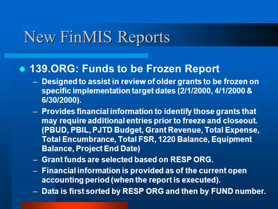 New FinMIS Reports 139.ORG: Funds to be Frozen Report –Designed to assist in review of older grants to be frozen on specific implementation target dates (2/1/2000, 4/1/2000 & 6/30/2000).