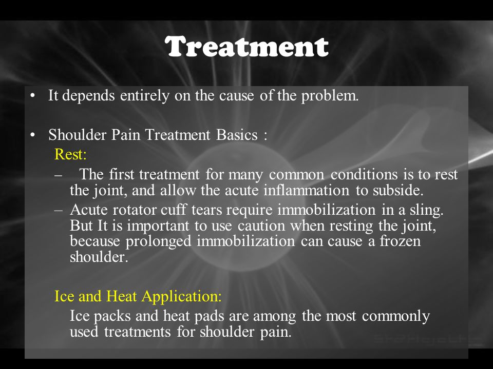 Treatment It depends entirely on the cause of the problem. Shoulder Pain Treatment Basics : Rest: – The first treatment for many common conditions is