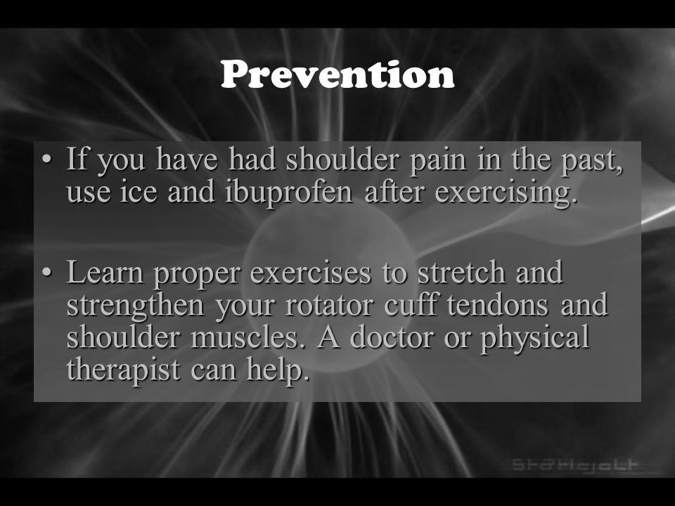 Prevention IfIf you have had shoulder pain in the past, use ice and ibuprofen after exercising. LearnLearn proper exercises to stretch and strengthen