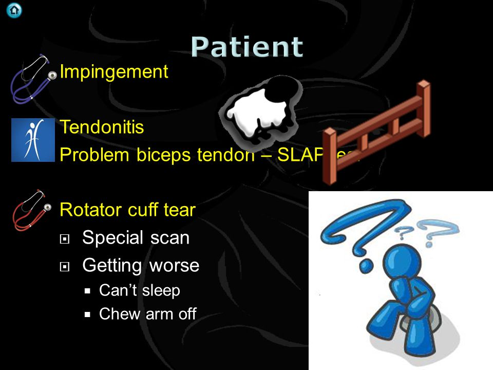 Impingement Tendonitis Problem biceps tendon – SLAP tear Rotator cuff tear  Special scan  Getting worse  Can't sleep  Chew arm off
