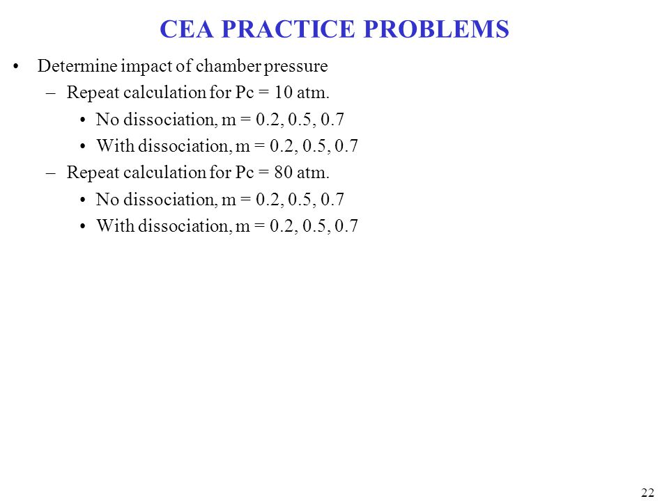 CEA PRACTICE PROBLEMS Determine impact of chamber pressure –Repeat calculation for Pc = 10 atm. No dissociation, m = 0.2, 0.5, 0.7 With dissociation,