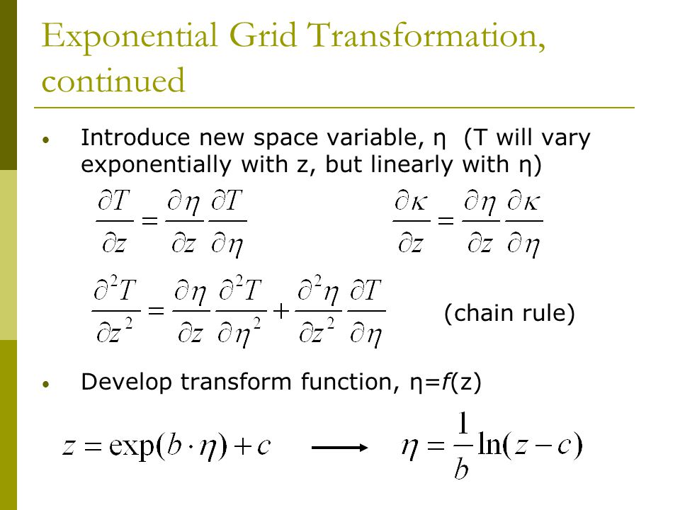 Exponential Grid Transformation, continued Introduce new space variable, η (T will vary exponentially with z, but linearly with η) Develop transform function, η=f(z) (chain rule)