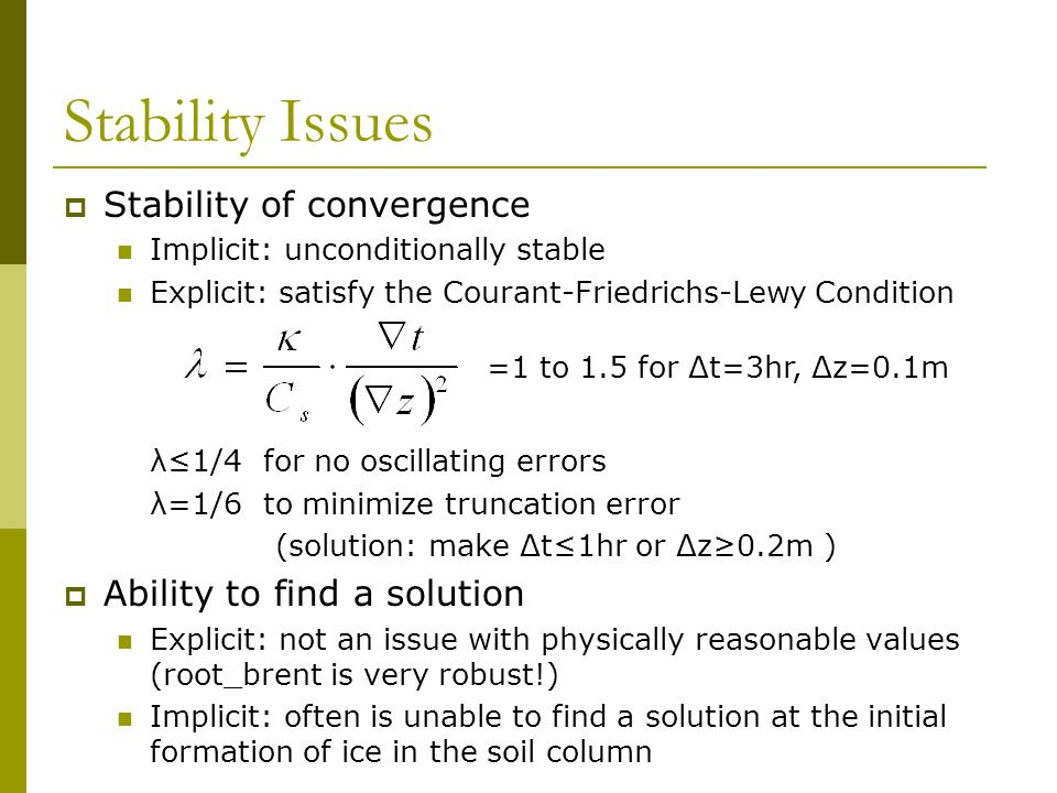 Stability Issues  Stability of convergence Implicit: unconditionally stable Explicit: satisfy the Courant-Friedrichs-Lewy Condition λ≤1/4 for no oscillating errors λ=1/6 to minimize truncation error (solution: make Δt≤1hr or Δz≥0.2m )  Ability to find a solution Explicit: not an issue with physically reasonable values (root_brent is very robust!) Implicit: often is unable to find a solution at the initial formation of ice in the soil column =1 to 1.5 for Δt=3hr, Δz=0.1m