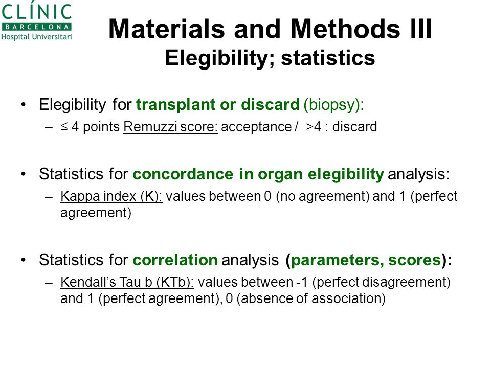 Materials and Methods III Elegibility; statistics Elegibility for transplant or discard (biopsy): –≤ 4 points Remuzzi score: acceptance / >4 : discard Statistics for concordance in organ elegibility analysis: –Kappa index (K): values between 0 (no agreement) and 1 (perfect agreement) Statistics for correlation analysis (parameters, scores): –Kendall's Tau b (KTb): values between -1 (perfect disagreement) and 1 (perfect agreement), 0 (absence of association)