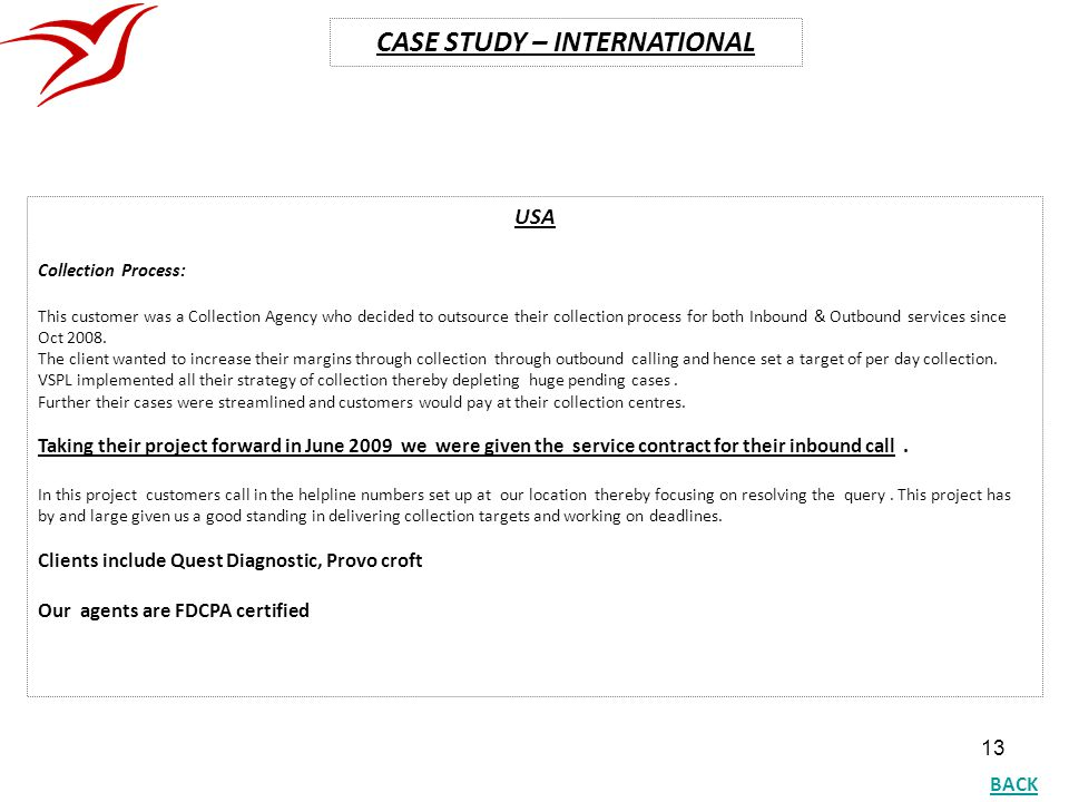 13 CASE STUDY – INTERNATIONAL USA Collection Process: This customer was a Collection Agency who decided to outsource their collection process for both