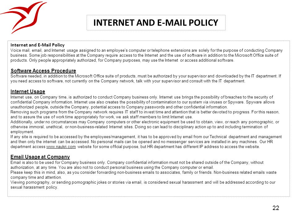 22 Internet and E-Mail Policy Voice mail, email, and Internet usage assigned to an employee's computer or telephone extensions are solely for the purp