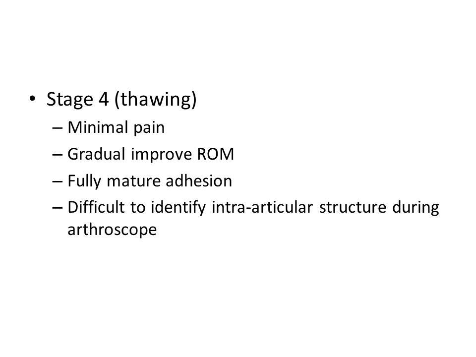 Stage 4 (thawing) – Minimal pain – Gradual improve ROM – Fully mature adhesion – Difficult to identify intra-articular structure during arthroscope