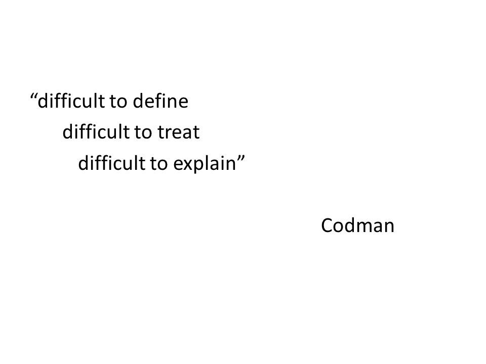 difficult to define difficult to treat difficult to explain Codman