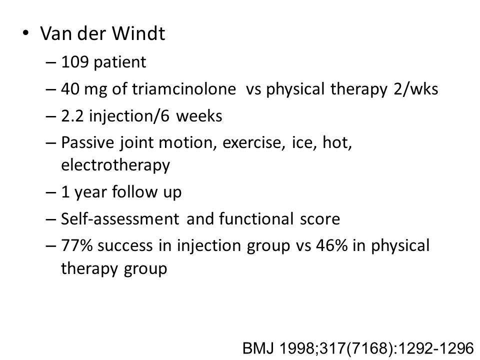 Van der Windt – 109 patient – 40 mg of triamcinolone vs physical therapy 2/wks – 2.2 injection/6 weeks – Passive joint motion, exercise, ice, hot, electrotherapy – 1 year follow up – Self-assessment and functional score – 77% success in injection group vs 46% in physical therapy group BMJ 1998;317(7168):1292-1296