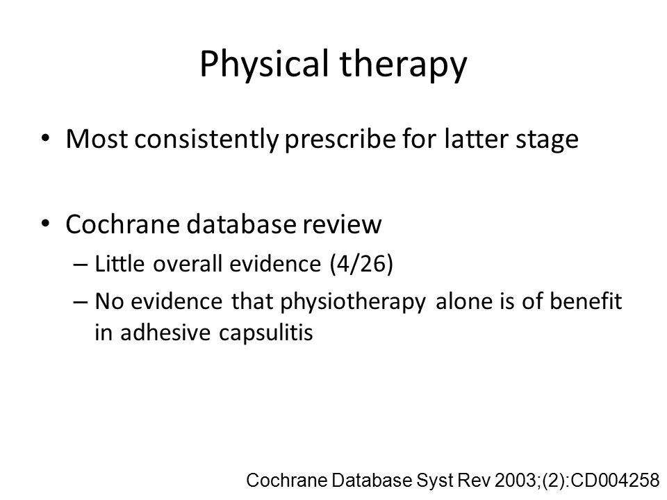 Physical therapy Most consistently prescribe for latter stage Cochrane database review – Little overall evidence (4/26) – No evidence that physiotherapy alone is of benefit in adhesive capsulitis Cochrane Database Syst Rev 2003;(2):CD004258