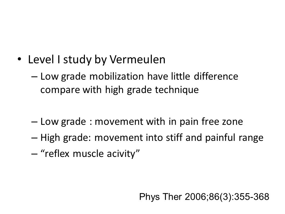 Level I study by Vermeulen – Low grade mobilization have little difference compare with high grade technique – Low grade : movement with in pain free zone – High grade: movement into stiff and painful range – reflex muscle acivity Phys Ther 2006;86(3):355-368