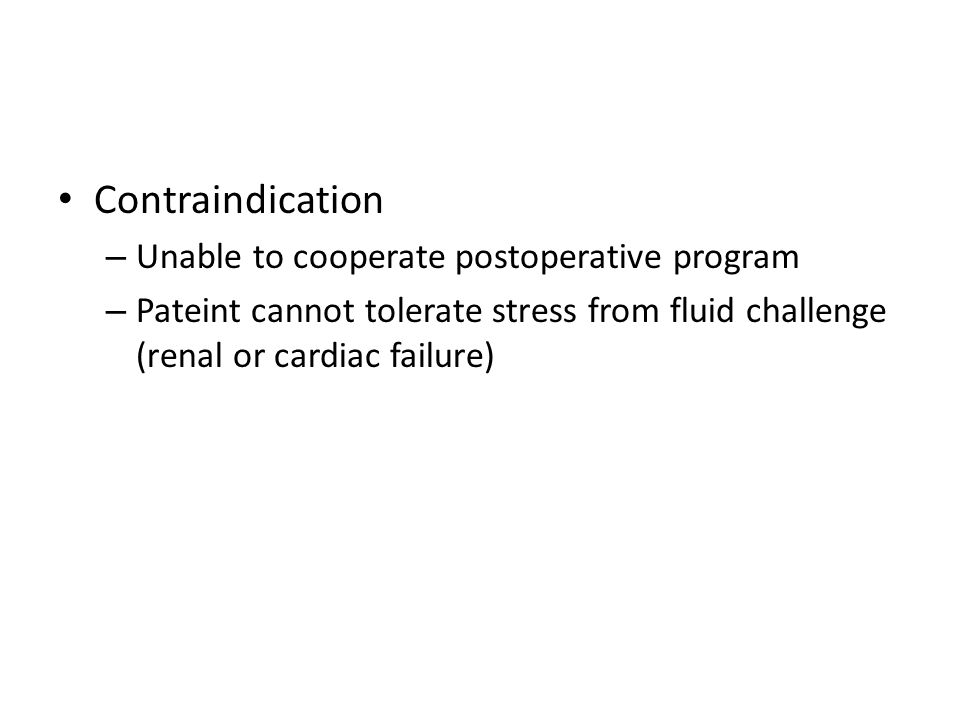 Contraindication – Unable to cooperate postoperative program – Pateint cannot tolerate stress from fluid challenge (renal or cardiac failure)
