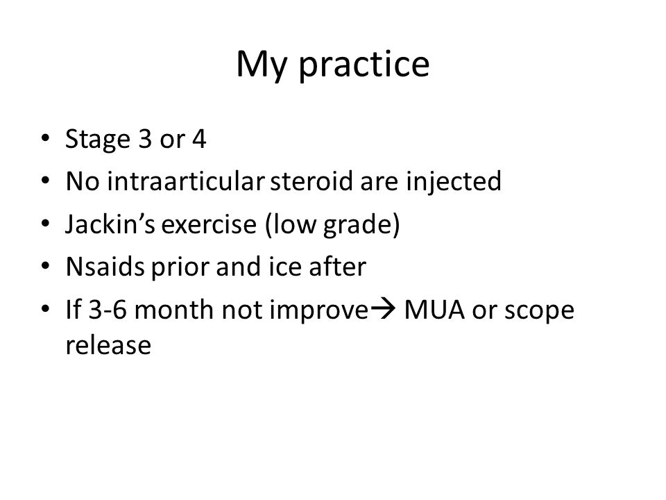 My practice Stage 3 or 4 No intraarticular steroid are injected Jackin's exercise (low grade) Nsaids prior and ice after If 3-6 month not improve  MUA or scope release