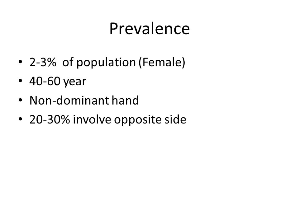 Prevalence 2-3% of population (Female) 40-60 year Non-dominant hand 20-30% involve opposite side