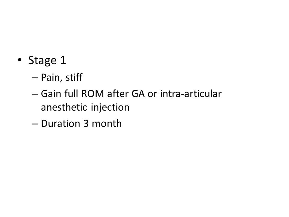 Stage 1 – Pain, stiff – Gain full ROM after GA or intra-articular anesthetic injection – Duration 3 month