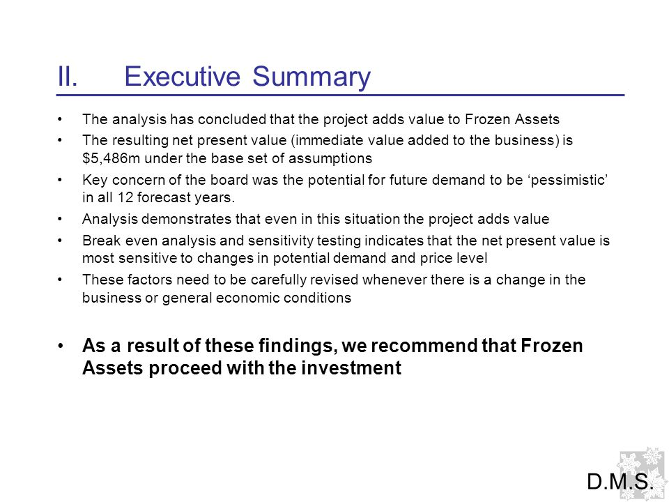 II.Executive Summary The analysis has concluded that the project adds value to Frozen Assets The resulting net present value (immediate value added to the business) is $5,486m under the base set of assumptions Key concern of the board was the potential for future demand to be 'pessimistic' in all 12 forecast years.