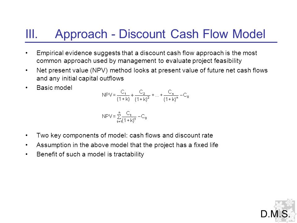 III.Approach - Discount Cash Flow Model Empirical evidence suggests that a discount cash flow approach is the most common approach used by management to evaluate project feasibility Net present value (NPV) method looks at present value of future net cash flows and any initial capital outflows Basic model Two key components of model: cash flows and discount rate Assumption in the above model that the project has a fixed life Benefit of such a model is tractability D.M.S.